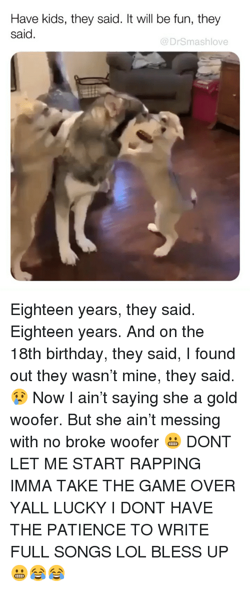 Have Kids They Said: Have kids, they said. It will be fun, they  said.  @DrSmashlove Eighteen years, they said. Eighteen years. And on the 18th birthday, they said, I found out they wasn't mine, they said. 😢 Now I ain't saying she a gold woofer. But she ain't messing with no broke woofer 😬 DONT LET ME START RAPPING IMMA TAKE THE GAME OVER YALL LUCKY I DONT HAVE THE PATIENCE TO WRITE FULL SONGS LOL BLESS UP 😬😂😂