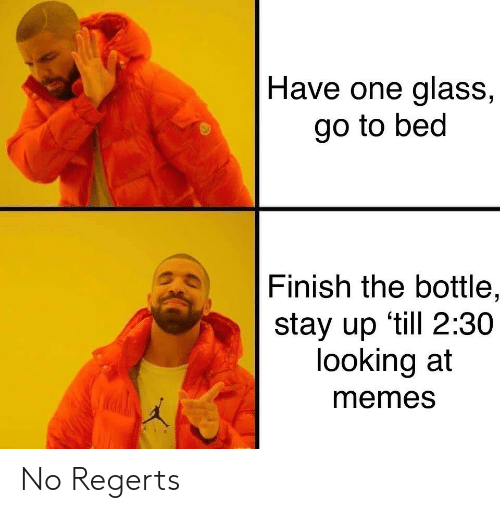 go to bed: Have one glass,  go to bed  Finish the bottle,  stay up 'till 2:30  looking at  memes No Regerts