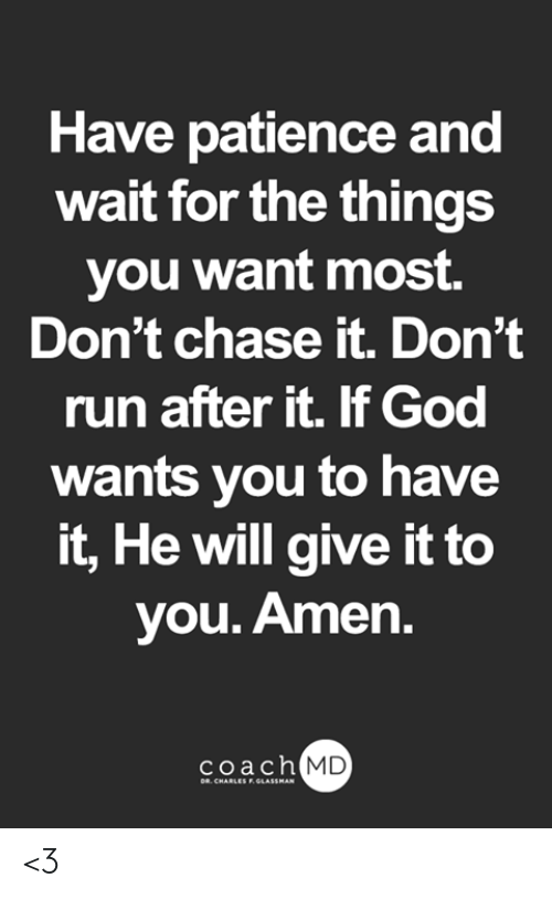 God, Memes, and Run: Have patience and  wait for the things  you want most.  Don't chase it. Don't  run after it. If God  wants you to have  it, He will give it to  you. Amen.  coach  MD <3