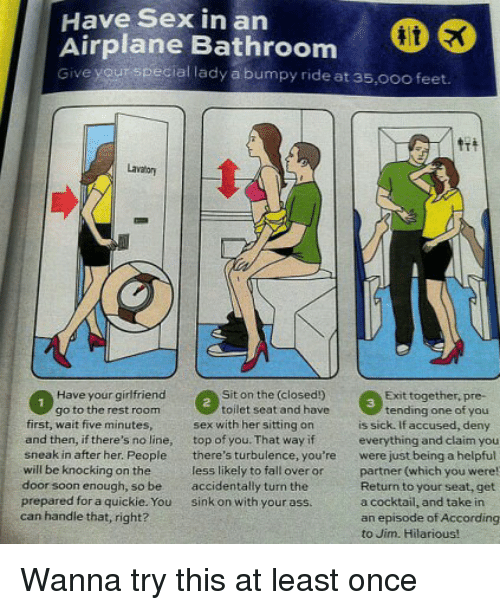 Ass, Fall, and Funny: Have Sex in an  Airplane Bathroom  Give yourspecial lady a bumpy ride at 35,0oo feet.  lae Bathroom  Lavator  Have your girfriend  go to the rest room  Sit on the (closed!)  toilet seat and have  Exit together, pre-  3  tending one of you  first, wait five minutes  and then, if there's no line, top of you. That way if  sneak in after her. People there's turbulence, you're  will be knocking on the  door soon enough, so be accidentally turn the  prepared for a quickie. You sink on with your ass  can handle that, right?  sex with her sitting on  is sick. If accused, deny  everything and claim you  were just being a helpful  partner (which you were  Return to your seat, get  a cocktail, and take in  an episode of According  to Jim. Hilarious!  less likely to fall over or Wanna try this at least once
