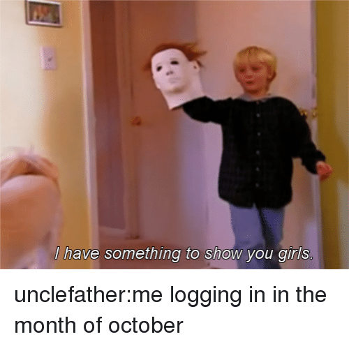 Girls, Tumblr, and Blog: have something to shOW you girls unclefather:me logging in in the month of october