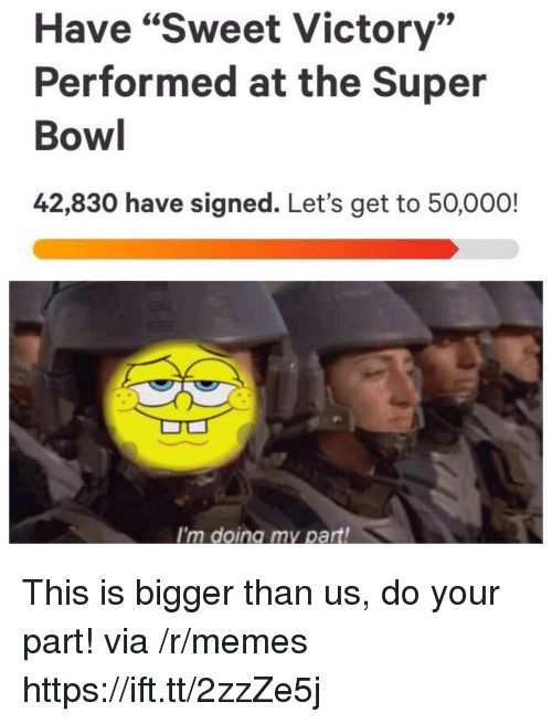 """Memes, Super Bowl, and Bowl: Have """"Sweet Victory""""  Performed at the Super  Bowl  42,830 have signed. Let's get to 50,000!  I'm doing my part! This is bigger than us, do your part! via /r/memes https://ift.tt/2zzZe5j"""