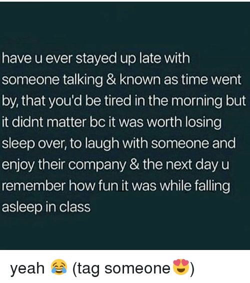 Memes, Yeah, and Time: have u ever stayed up late with  someone talking & known as time went  by, that you'd be tired in the morning but  it didnt matter bc it was worth losing  sleep over, to laugh with someone and  enjoy their company & the next day u  remember how fun it was while falling  asleep in class yeah 😂 (tag someone😍)