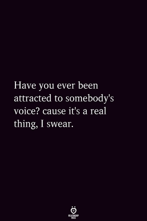 Voice, Been, and Thing: Have vou ever been  attracted to somebody's  voice? cause it's a real  thing, I swear.