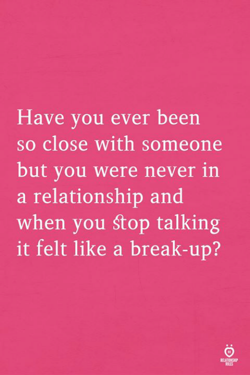 Break, In a Relationship, and Never: Have vou ever been  so close with someone  but you were never in  a relationship and  when you śtop talking  it felt like a break-up?  SLES