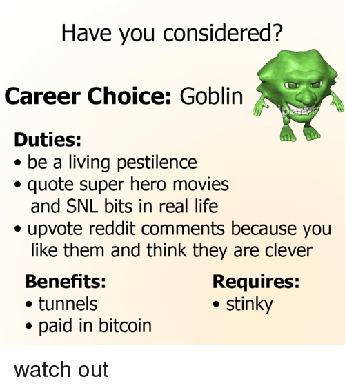 Dank, Life, and Movies: Have you considered?  Career Choice: Goblin  Duties:  * be a living pestilence  ·quote super hero movies  and SNL bits in real life  ·upvote reddit comments because you  like them and think they are clever  Benefits:  ·tunnels  * paid in bitcoin  Requires:  . stinky watch out
