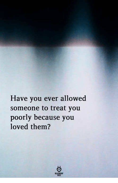 Them, You, and Because: Have you ever allowed  someone to treat you  poorly because you  loved them?  ELATIONGHIP