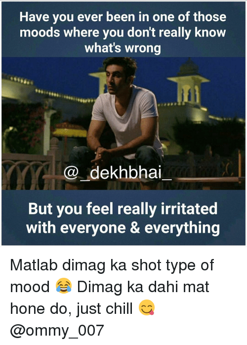 irritability: Have you ever been in one of those  moods where you don't really know  what's wrong  dekhbhai  But you feel really irritated  with everyone & everything Matlab dimag ka shot type of mood 😂 Dimag ka dahi mat hone do, just chill 😋 @ommy_007