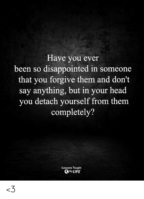 Disappointed, Head, and Life: Have you ever  been so disappointed in someone  that you forgive them and don't  say anything, but in your head  you detach yourself from them  completely?  Lessons Taught  By LIFE <3