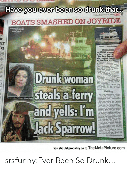 Drunk, Tumblr, and Blog: Have you ever been so drunk that..  BOATS SMASHIED ON JOYRIDE  Os  Drunk woman  steals a ferry  and yells: Tm  Jack Sparrow!  you should probably go to TheMetaPicture.comm srsfunny:Ever Been So Drunk…