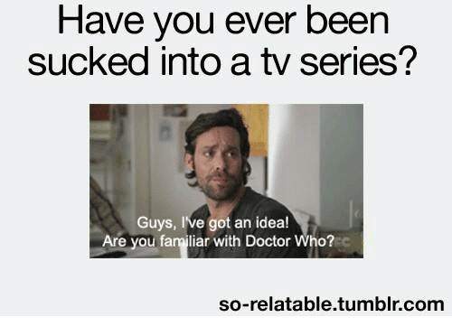got an idea: Have you ever been  sucked into a tv series?  Guys, I've got an idea!  Are you familiar with Doctor Who?  so-relatable tumblr.com