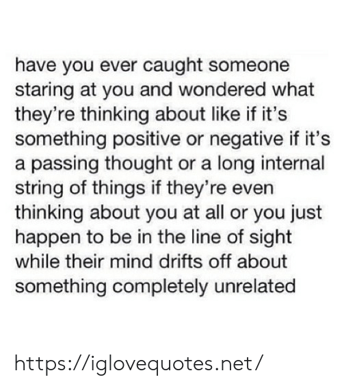 string: have you ever caught someone  staring at you and wondered what  they're thinking about like if it's  something positive or negative if it's  a passing thought or a long internal  string of things if they're even  thinking about you at all or you just  happen to be in the line of sight  while their mind drifts off about  something completely unrelated https://iglovequotes.net/
