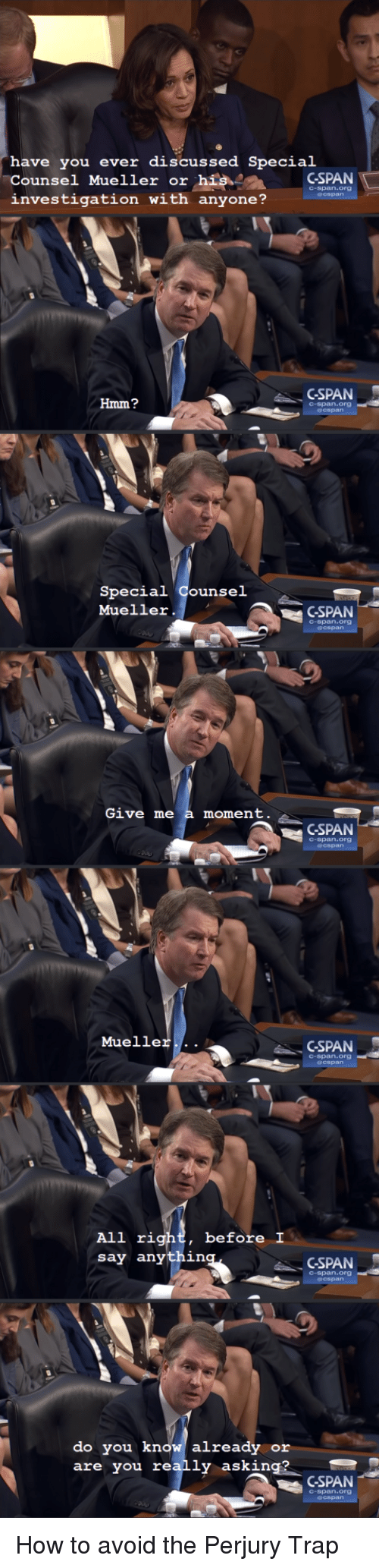 rig: have you ever discussed Special  Counsel Mueller or hisCSPAN  investigation with anyone?  C-span.org  GSPAN  Hmm?  C-span.org  Special Counsel  Mueller.  GSPAN  C-span.org  Give me a moment  GSPAN  C-span.org  Mueller...  GSPAN  C-span.org  before I  All rig  say anythin  CSPAN  C-span.org  do you know already or  are you really asking?  CSPAN  C-span.org How to avoid the Perjury Trap