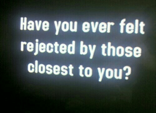 You, Those, and Rejected: Have you ever felt  rejected by those  closest to you?