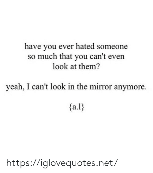 yeah: have you ever hated someone  so much that you can't even  look at them?  yeah, I can't look in the mirror anymore.  {a.l} https://iglovequotes.net/