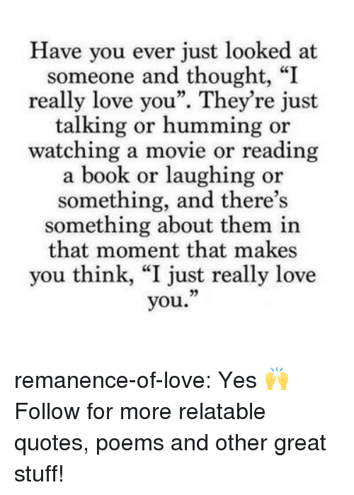"""watching a movie: Have you ever just looked at  someone and thought, """"I  really love you"""". They're just  talking or humming or  watching a movie or reading  a book or laughing or  something, and there's  something about them in  that moment that makes  you think, """"I just really love  you."""" remanence-of-love:  Yes 🙌  Follow for more relatable quotes, poems and other great stuff!"""
