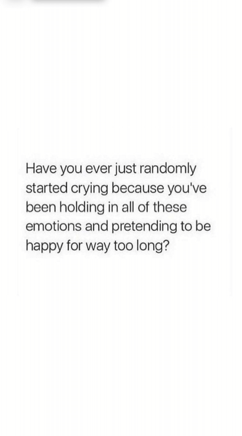 Crying, Happy, and Be Happy: Have you ever just randomly  started crying because you've  been holding in all of these  emotions and pretending to be  happy for way too long?