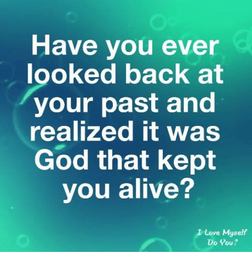 Alive, God, and Love: Have you ever  looked back at  your past and  realized it was  God that kept  you alive?  I Love Myself  Do You?