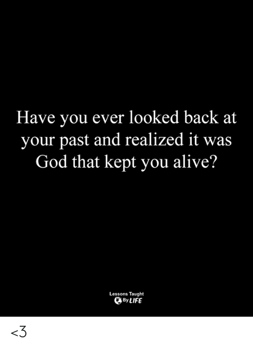Alive, God, and Life: Have you ever looked back at  your past and realized it was  God that kept you alive?  Lessons Taught  By LIFE <3