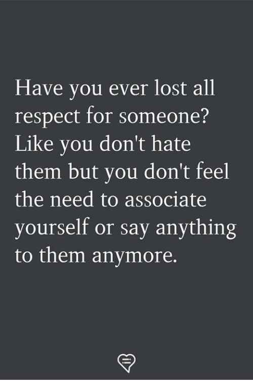 Memes, Respect, and Lost: Have you ever lost all  respect for someone?  Like you don't hate  them but you don't feel  the need to associate  yourself or say anything  to them anymore,