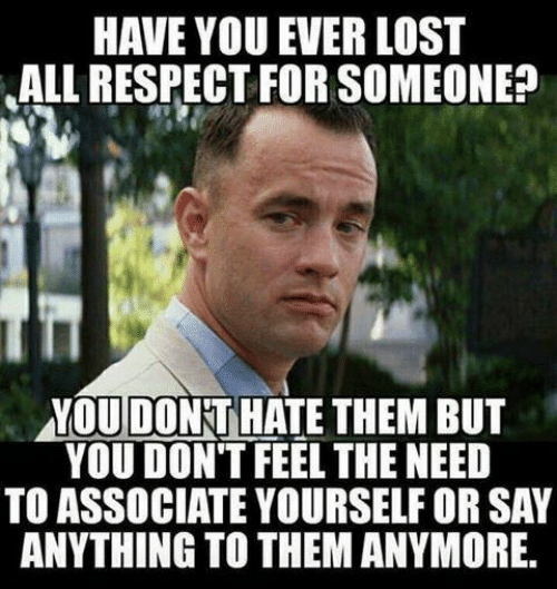 Respect, Lost, and Say Anything...: HAVE YOU EVER LOST  ALL RESPECT FOR SOMEONE?  YOU DONKT HATE THEM BUT  YOU DON'T FEEL THE NEED  TO ASSOCIATE YOURSELF OR SAY  ANYTHING TO THEM ANYMORE.