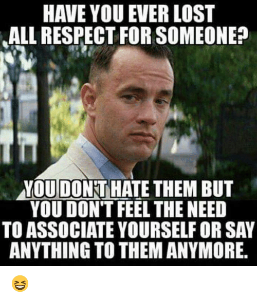 Dank, Respect, and Lost: HAVE YOU EVER LOST  ALL RESPECT FOR SOMEONE  YOUDONT HATE THEM BUT  YOU DON'T FEEL THE NEED  TO ASSOCIATE YOURSELF OR SAY  ANYTHING TO THEM ANYMORE. 😆