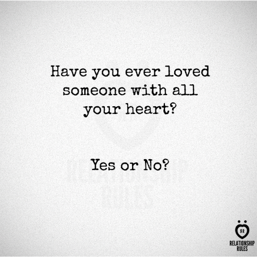 Heart, Yes, and All: Have you ever loved  someome with all  your heart?  Yes or No?  AR  RELATIONSHIP  RULES