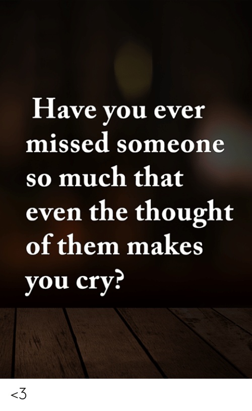 Memes, Thought, and 🤖: Have you ever  missed someone  so much that  even the thought  of them makes  you cry? <3