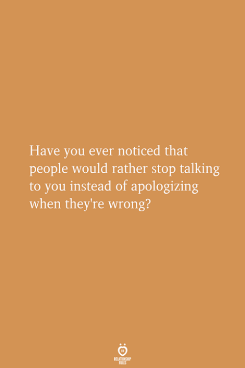 apologizing: Have you ever noticed that  people would rather stop talking  to you instead of apologizing  when they're wrong?
