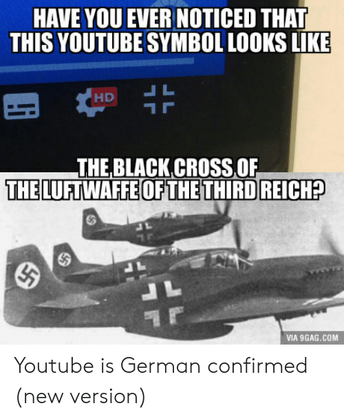 third reich: HAVE YOU EVER NOTICED THAT  THIS YOUTUBE SYMBOL LOOKS LIKE  THE BLACK CROSS OF  THE LUFTWAFFE OFTHE THIRD REICH?  VIA 9GAG.COM Youtube is German confirmed (new version)