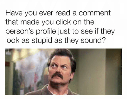 Click, Dank, and 🤖: Have you ever read a comment  that made you click on the  person's profile just to see if they  look as stupid as they sound?