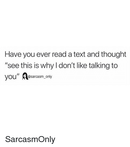 """Funny, Memes, and Text: Have you ever read a text and thought  """"see this is why l don't like talking to  you"""" Aesarcasm only SarcasmOnly"""