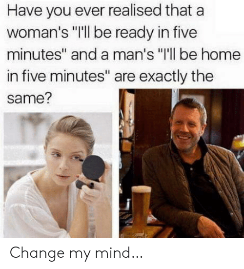 "Home, Change, and Mind: Have you ever realised that a  woman's ""Ill be ready in five  minutes"" and a man's ""I'll be home  in five minutes"" are exactly the  same? Change my mind…"