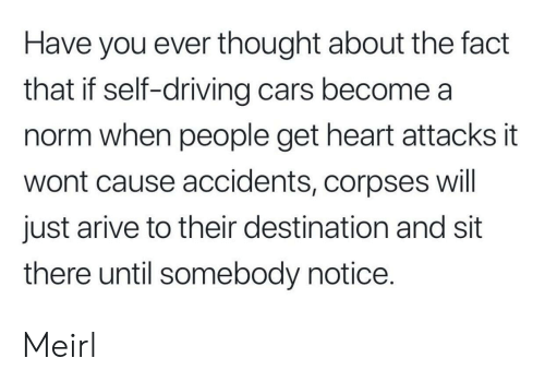 Cars, Driving, and Heart: Have you ever thought about the fact  that if self-driving cars become a  norm when people get heart attacks it  wont cause accidents, corpses will  just arive to their destination and sit  there until somebody notice. Meirl
