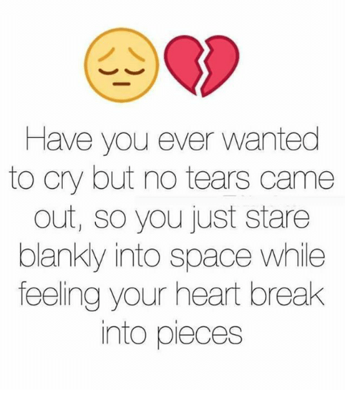 Blanky: Have you ever wanted  to cry but no tears came  out, so you just stare  blanky into space while  feeling your heart break  into pieces