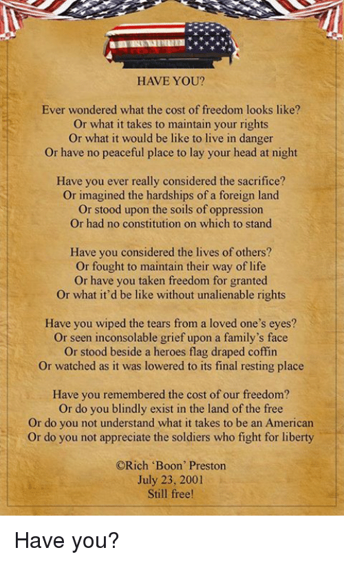 """booning: HAVE YOU?  Ever wondered what the cost of freedom looks like?  Or what it takes to maintain your rights  Or what it would be like to live in danger  or have no peaceful place to lay your head at night  Have you ever really considered the sacrifice?  Or imagined the hardships of a foreign land  Or stood upon the soils of oppression  Or had no constitution on which to stand  Have you considered the lives of others?  Or fought to maintain their way of life  Or have you taken freedom for granted.  Or what it'd be like without unalienable rights  Have you wiped the tears from a loved one's eyes?  Or seen inconsolable grief upon a family's face  or stood beside a heroes flag draped coffin  Or watched as it was lowered to its final resting place  Have you remembered the cost of our freedom?  Or do you blindly exist in the land of the free  Or do you not understand what it takes to be an American  Or do you not appreciate the soldiers who fight for liberty  ORich """"Boon' Preston  July 23, 2001  Still free! Have you?"""