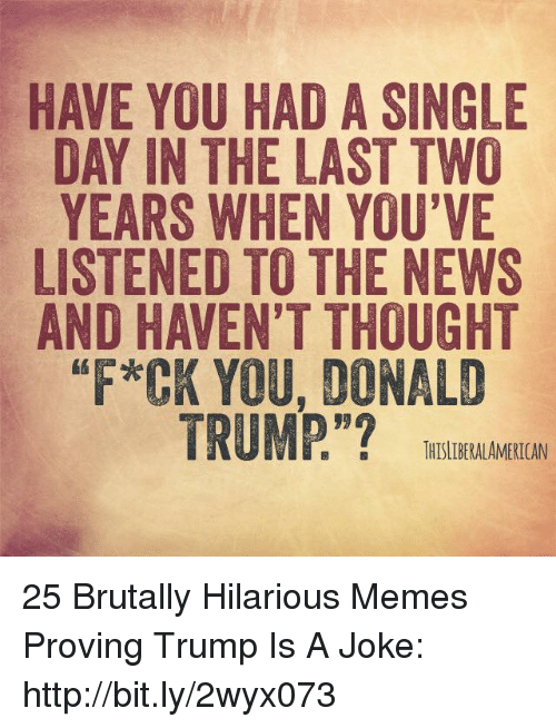 "Donald Trump, Memes, and News: HAVE YOU HAD A SINGLE  DAY IN THE LAST TWO  YEARS WHEN YOU'VE  LISTENED TO THE NEWS  AND HAVEN'T THOUGHT  *CK YOU, DONALD  TRUMP.""?  1 『, :  THISLDERALAMERICAN 25 Brutally Hilarious Memes Proving Trump Is A Joke: http://bit.ly/2wyx073"