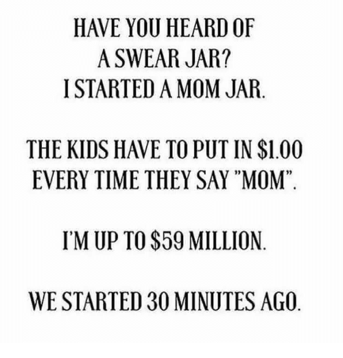 "Hearded: HAVE YOU HEARD OF  A SWEAR JAR?  I STARTED A MOM JAR.  THE KIDS HAVE TO PUT IN $1.00  EVERY TIME THEY SAY ""MOM""  02  95  IM UP TO $59 MILLION  WE STARTED 30 MINUTES AGO"