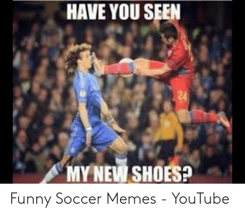 funny soccer: HAVE YOU SEEN  MY NEW SHOES? Funny Soccer Memes - YouTube