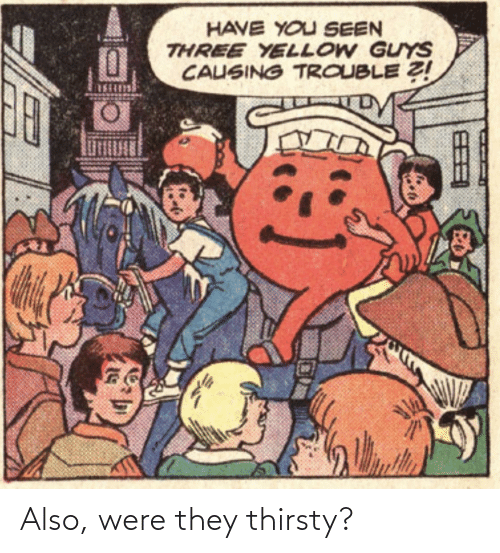 three: HAVE YOU SEEN  THREE YELLOW GUYS  CAUSING TROUBLE Z! Also, were they thirsty?