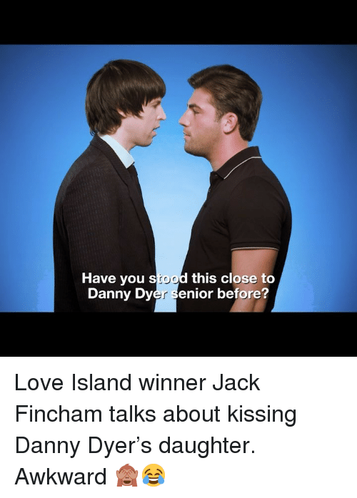 Love, Memes, and Awkward: Have you stood this close to  Danny Dyer senior before? Love Island winner Jack Fincham talks about kissing Danny Dyer's daughter. Awkward 🙈😂