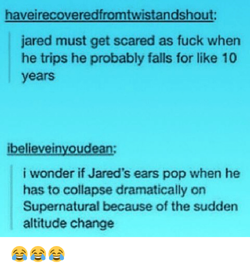 jareds: haveirecoveredfromtwistandshout:  jared must get scared as fuck when  he trips he probably falls for like 10  years  ibelievei  oudean  i wonder if Jared's ears pop when he  has to collapse dramatically on  Supernatural because of the sudden  altitude change 😂😂😂