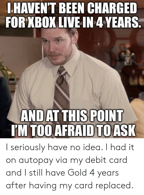 Too Afraid To Ask: .HAVEN'T BEEN CHARGED  FOR XBOX LIVE IN 4YEARS  AND  AT THIS POINT  M TOO AFRAID TO ASK I seriously have no idea. I had it on autopay via my debit card and I still have Gold 4 years after having my card replaced.
