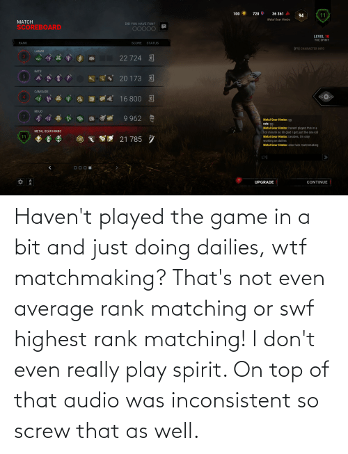 inconsistent: Haven't played the game in a bit and just doing dailies, wtf matchmaking? That's not even average rank matching or swf highest rank matching! I don't even really play spirit. On top of that audio was inconsistent so screw that as well.