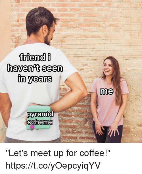 "Funny, Coffee, and Pyramid: haven't seen  in years  me  pyramid  scheme ""Let's meet up for coffee!"" https://t.co/yOepcyiqYV"