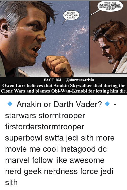 clone wars: HAVENT YOU  MURDERED ENOUGH  SKWALKERS ALREADY,  KENOBI?  BEFORE  YOU GOT HIM  KILLED!  FACT 164  (a starwars. trivia  Owen Lars believes that Anakin Skywalker died during the  Clone Wars and blames Obi-Wan-Kenobi for letting him die. 🔹 Anakin or Darth Vader?🔹 - starwars stormtrooper firstorderstormtrooper superbowl swtfa jedi sith more movie me cool instagood dc marvel follow like awesome nerd geek nerdness force jedi sith