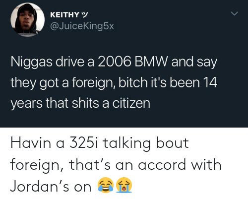 talking: Havin a 325i talking bout foreign, that's an accord with Jordan's on 😂😭