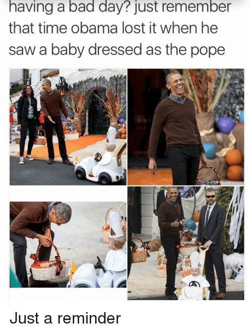 Bad, Bad Day, and Obama: having a bad day? just remember  that time obama lost it when he  saw a baby dressed as the pope Just a reminder