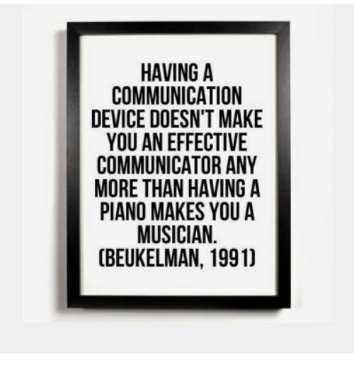 Piano, Communication, and Device: HAVING A  COMMUNICATION  DEVICE DOESN'T MAKE  YOU AN EFFECTIVE  COMMUNICATOR ANY  MORE THAN HAVING A  PIANO MAKES YOU A  MUSICIAN.  (BEUKELMAN, 19911