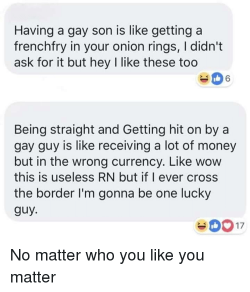 Money, Wow, and Cross: Having a gay son is like getting a  frenchfry in your onion rings, I didn't  ask for it but hey I like these too  Being straight and Getting hit on by a  gay guy is like receiving a lot of money  but in the wrong currency. Like wow  this is useless RN but if I ever cross  the border I'm gonna be one lucky  guy No matter who you like you matter